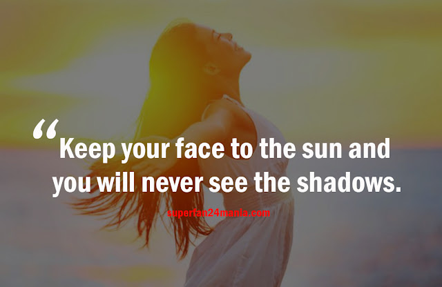 Keep your face to the sun and you will never see the shadows.