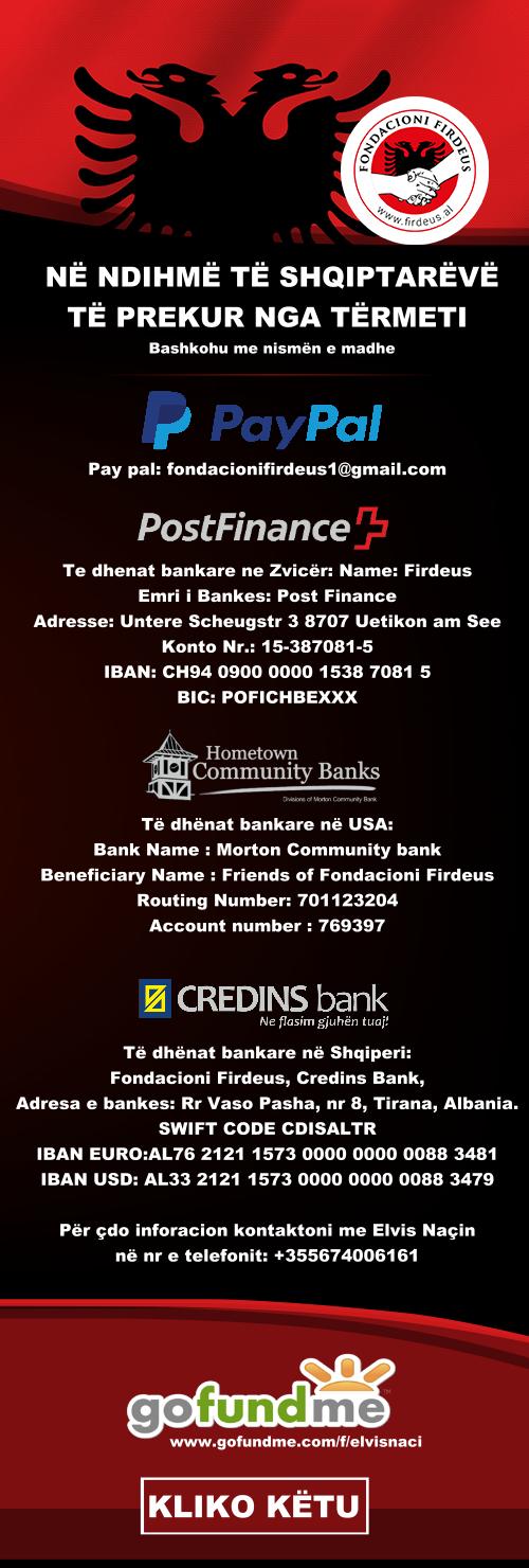 JU LUTEMI SHPERNAJENI! NË NDIHMË TË SHQIPTARËVË TË PREKUR NGA TËRMETI  Bashkohu me nismën e madhe Bashkohu me nismën e madhe: Gofundme: https://www.gofundme.com/f/elvisnaci Pay pal: fondacionifirdeus1@gmail.com Te dhenat bankare ne Zvicër: Name: Firdeus Emri i Bankes: Post Finance Adresse: Untere Scheugstr 3 8707 Uetikon am See Konto Nr.: 15-387081-5 IBAN: CH94 0900 0000 1538 7081 5 BIC: POFICHBEXXX  Të dhënat bankare në USA: Bank Name : Morton Community bank Beneficiary Name : Friends of Fondacioni Firdeus Routing Number: 701123204 Account number : 769397  Të dhënat bankare në Shqiperi: Fondacioni Firdeus, Credins Bank, Adresa e bankes: Rr Vaso Pasha, nr 8, Tirana, Albania. SWIFT CODE CDISALTR IBAN EURO:AL76 2121 1573 0000 0000 0088 3481 IBAN USD: AL33 2121 1573 0000 0000 0088 3479 Për çdo inforacion kontaktoni me ELVIS NAÇIN në nr e telefonit: +355674006161