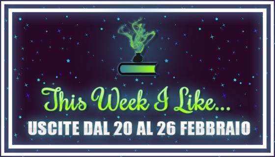 This Week I Like... #27 dal 20 al 26 Febbraio 2017