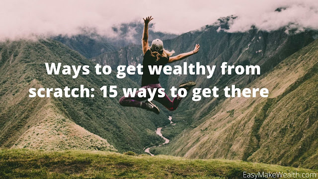 Ways to get wealthy from scratch: 15 ways to get there   .... EasyMakeWealth.com