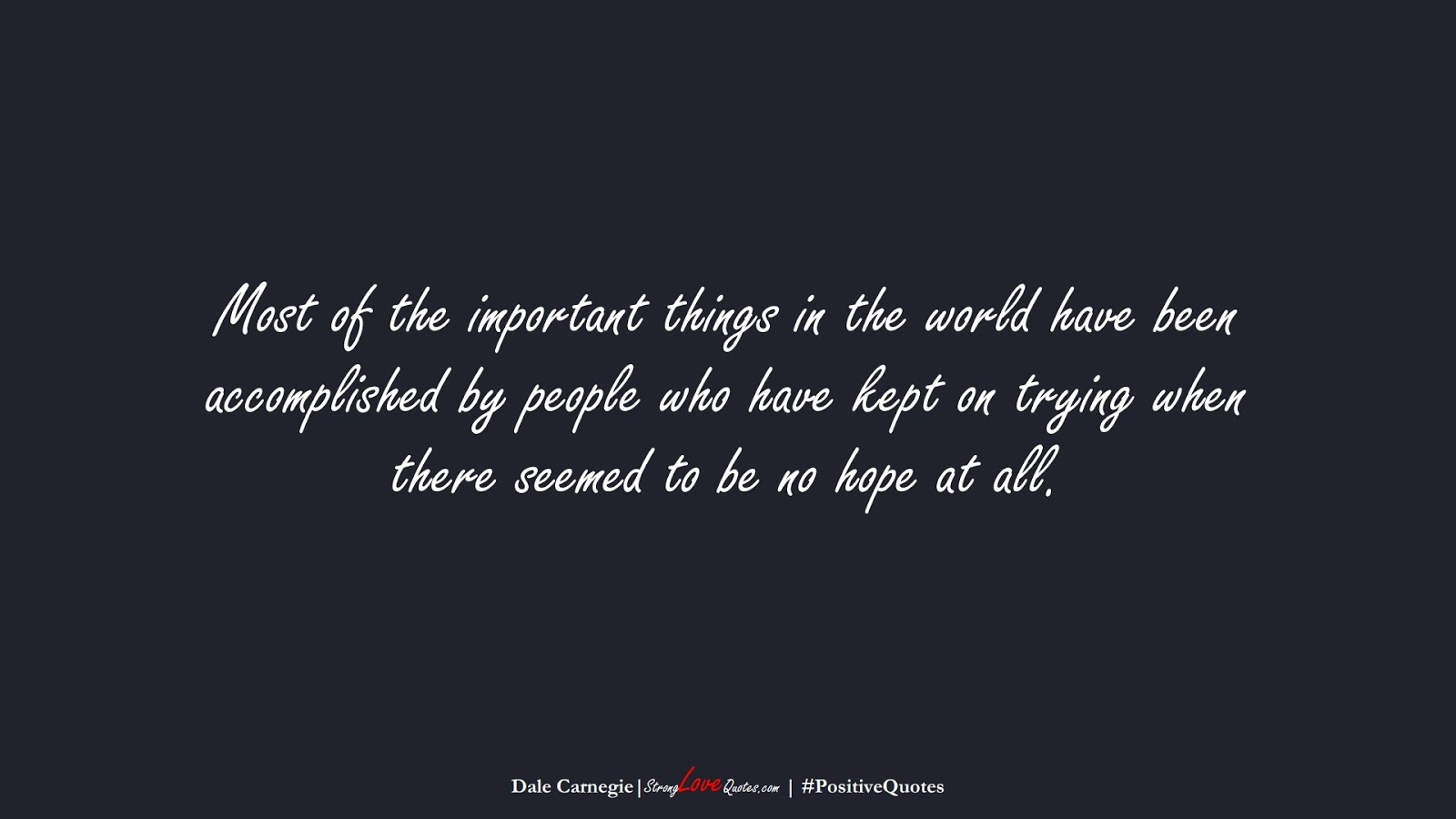 Most of the important things in the world have been accomplished by people who have kept on trying when there seemed to be no hope at all. (Dale Carnegie);  #PositiveQuotes