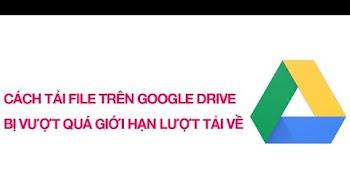 Hướng dẫn cách download file Google Drive vượt quá lượt tải