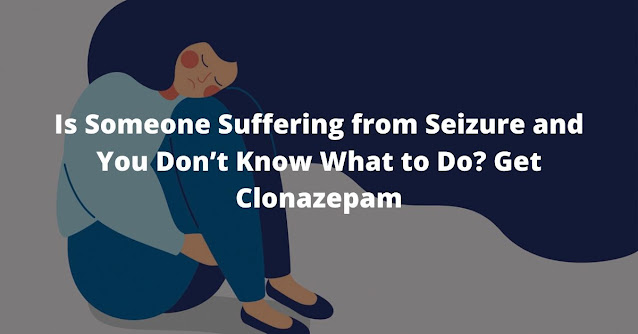 Is Someone Suffering from Seizure and You Don't Know What to Do? Get Clonazepam