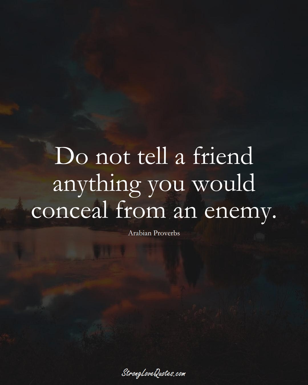 Do not tell a friend anything you would conceal from an enemy. (Arabian Sayings);  #aVarietyofCulturesSayings