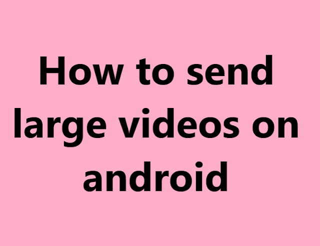 How to send large videos on android