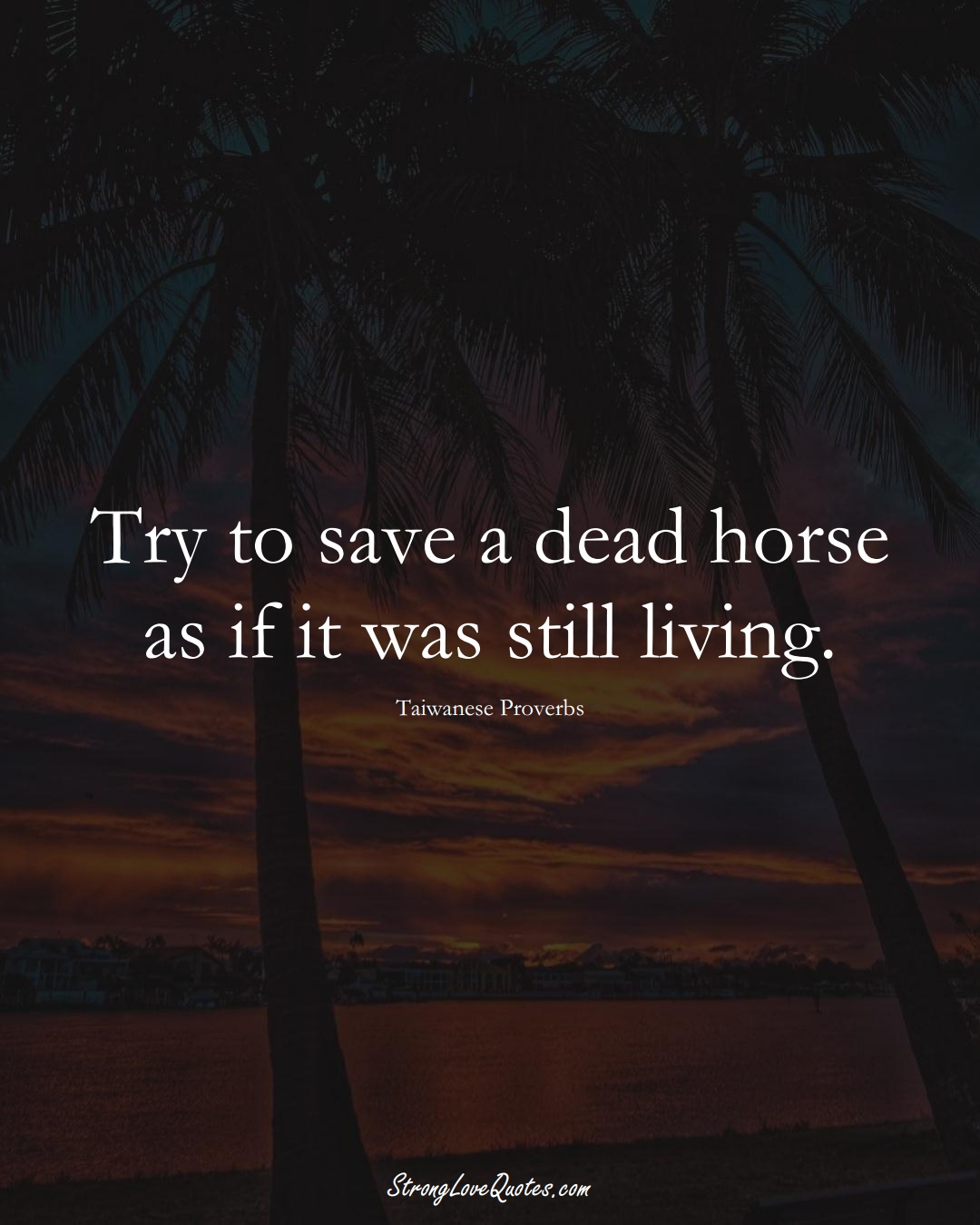 Try to save a dead horse as if it was still living. (Taiwanese Sayings);  #AsianSayings