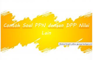 Contoh Soal PPN dengan DPP Nilai Lain
