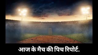 टुडे मैच पिच रिपोर्ट इन हिंदी | Today Match Pitch Report in Hindi