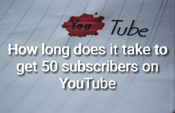 How long does it take to get 50 subscribers on YouTube