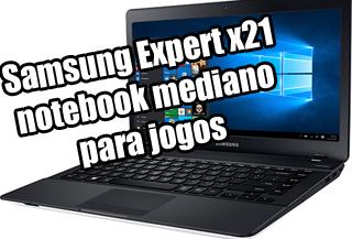 notebook samsung expert x21 é bom para jogos pesados