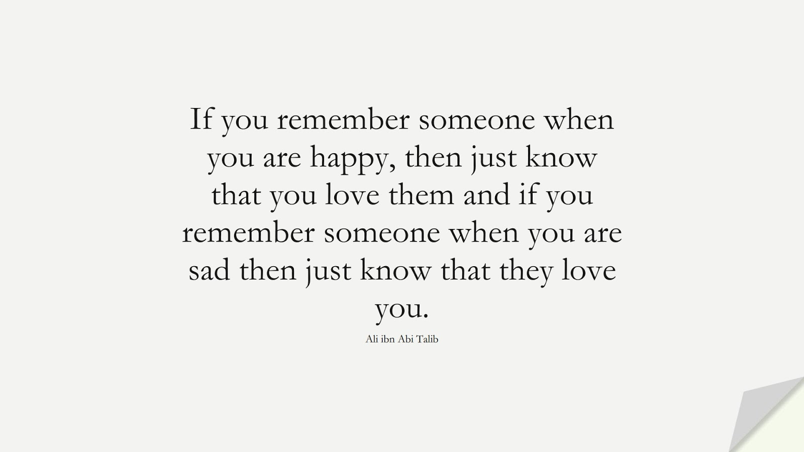 If you remember someone when you are happy, then just know that you love them and if you remember someone when you are sad then just know that they love you. (Ali ibn Abi Talib);  #AliQuotes