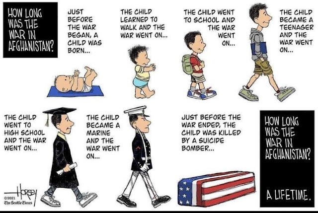 Caption One:  How Long Was the War in Afghanistan.  Image show pictures of a child from birth to death, captioned as follows:  Just before the war began, a child was born.  The child learned to walk and the war went on.  The child went to school and the war went on.  The child became a teenager and the war went on.  The child went to high school and the war went on.  The child became a marine and the war went on.  Just before the war ended, the child was killed by a suicide bomber.  Caption Two:  How long was the war in Afghanistan?  A lifetime.