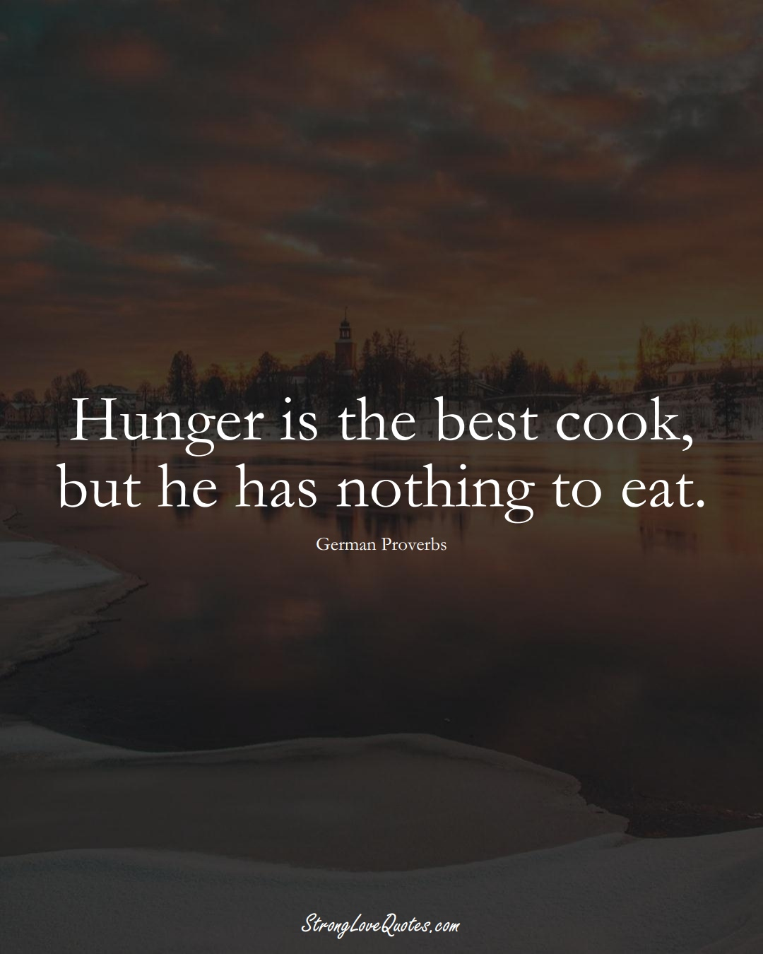 Hunger is the best cook, but he has nothing to eat. (German Sayings);  #EuropeanSayings