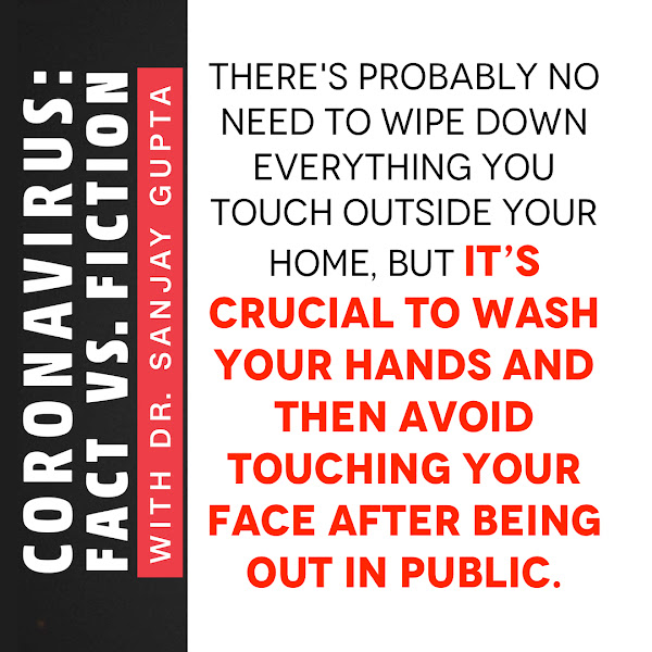 There's probably no need to wipe down everything you touch outside your home, but it's crucial to wash your hands and then avoid touching your face after being out in public. — Dr. Sanjay Gupta, CNN Chief Medical Correspondent
