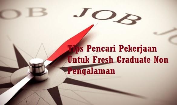 Tips Pencari Pekerjaan Untuk Fresh Graduate Non Pengalaman