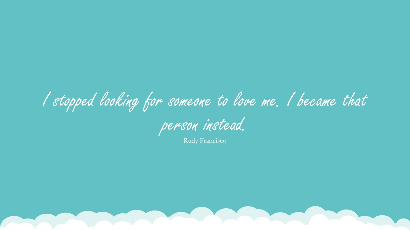 I stopped looking for someone to love me. I became that person instead. (Rudy Francisco);  #LoveYourselfQuotes