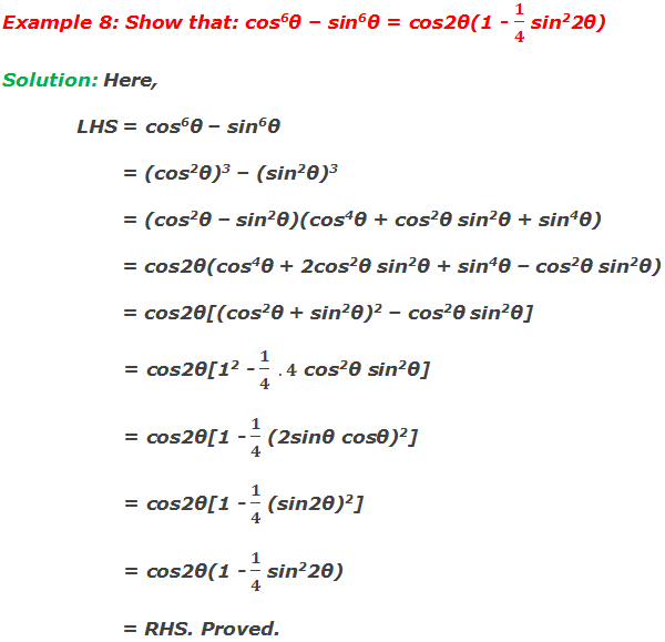 Example 8: Show that: cos6θ – sin6θ = cos2θ(1 - 1/4 sin22θ) Solution: Here, LHS = cos6θ – sin6θ         = (cos2θ)3 – (sin2θ)3         = (cos2θ – sin2θ)(cos4θ + cos2θ sin2θ + sin4θ)         = cos2θ(cos4θ + 2cos2θ sin2θ + sin4θ – cos2θ sin2θ)         = cos2θ[(cos2θ + sin2θ)2 – cos2θ sin2θ]         = cos2θ[12 - 1/4  .4 cos2θ sin2θ]         = cos2θ[1 - 1/4 (2sinθ cosθ)2]         = cos2θ[1 - 1/4 (sin2θ)2]         = cos2θ(1 - 1/4 sin22θ)         = RHS. Proved.