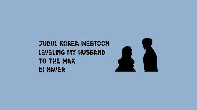 Judul Korea Webtoon Leveling My Husband to the Max di Naver