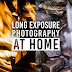 Long-Exposure Photography at Home: Camera Settings, Gear, and Ideas