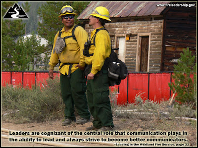Leaders are cognizant of the central role that communication plays in the ability to lead and always strive to become better communicators. –Leading in the Wildland Fire Service, page 22
