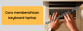5 Cara Mudah Membersihkan Keyboard Laptop