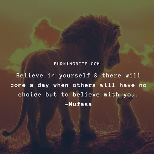 Believe in yourself & there will come a day when others will have no choice but to believe with you. ~Mufasa