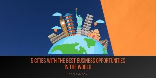 5 Cities with the Best Business Opportunities in the World
