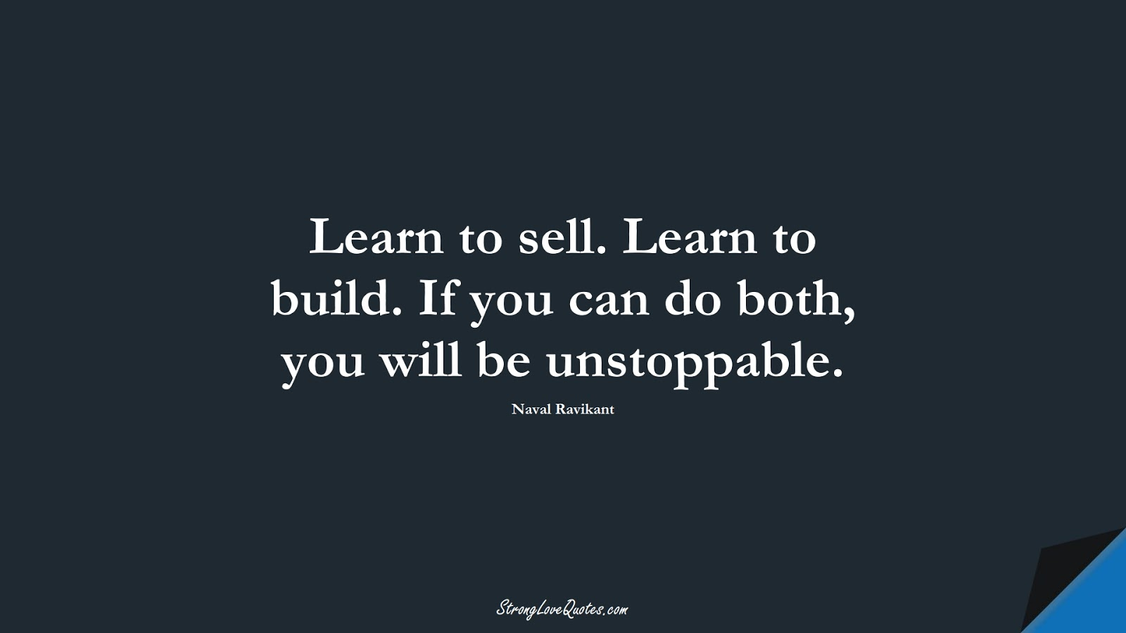 Learn to sell. Learn to build. If you can do both, you will be unstoppable. (Naval Ravikant);  #LearningQuotes