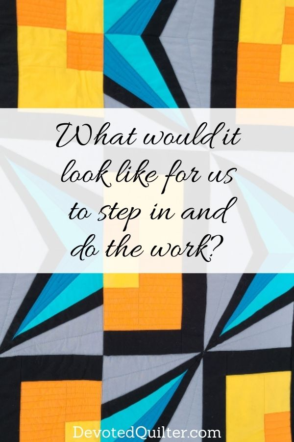 What would it look like for us to step in and do the work? | DevotedQuilter.com