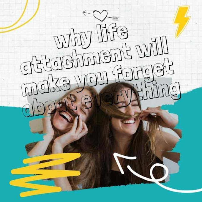 why life attachment will make you forget about everything