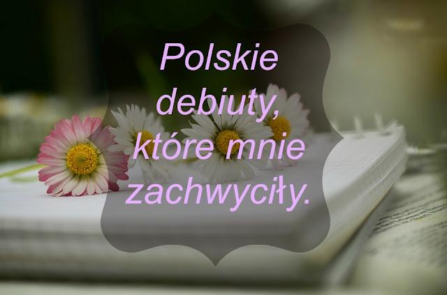 Polskie debiuty, które mnie zachwyciły.