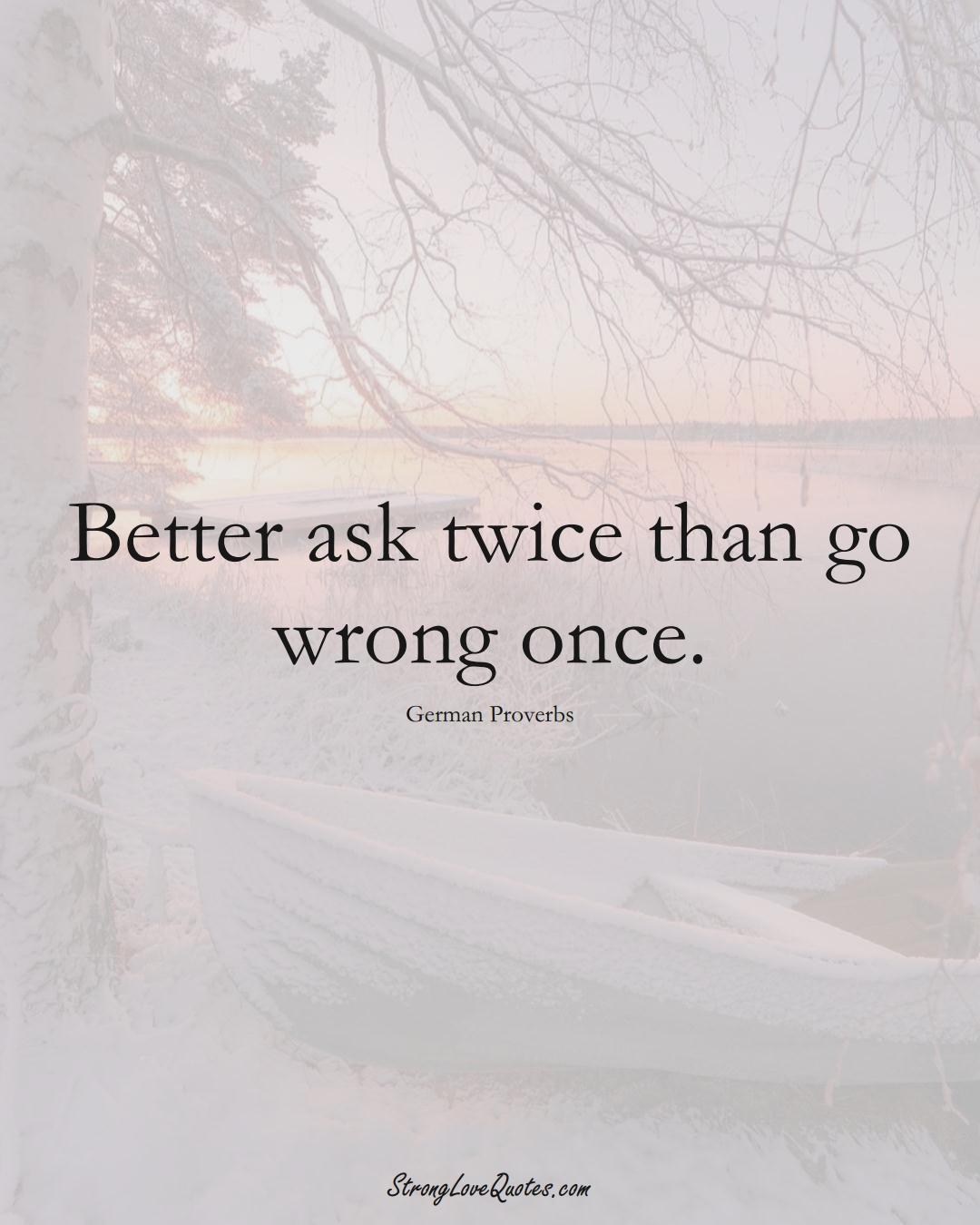 Better ask twice than go wrong once. (German Sayings);  #EuropeanSayings