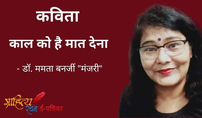 """काल को है मात देना - कविता - डॉ. ममता बनर्जी """"मंजरी"""""""
