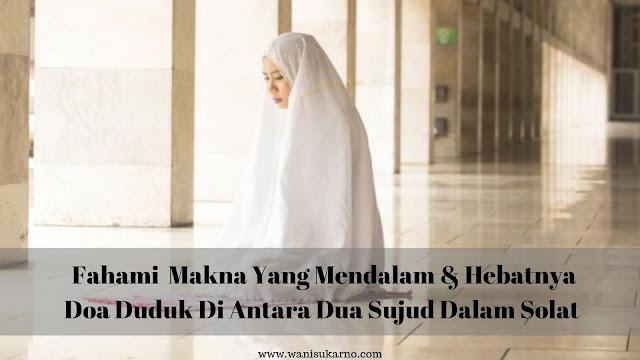 Fahami Makna Yang Mendalam Dan Hebatnya Doa Duduk Di Antara Dua Sujud Dalam Solat