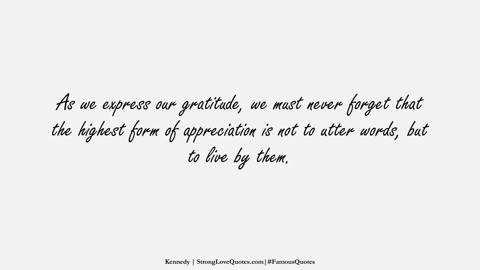 As we express our gratitude, we must never forget that the highest form of appreciation is not to utter words, but to live by them. (Kennedy);  #FamousQuotes