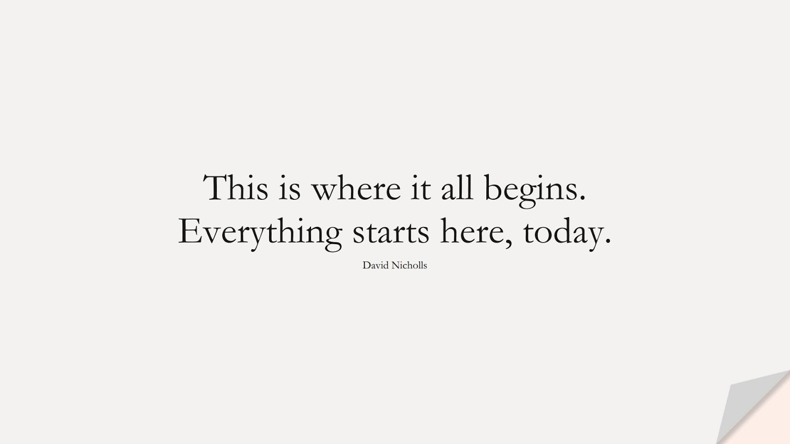 This is where it all begins. Everything starts here, today. (David Nicholls);  #HopeQuotes