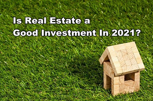Is Real Estate a Good Investment In 2021?