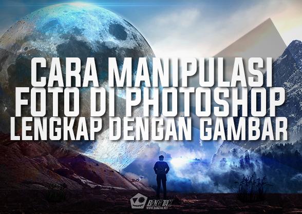 Cara Manipulasi Foto Di Photoshop Lengkap Dengan Penjelasan Dan Gambar Part 1