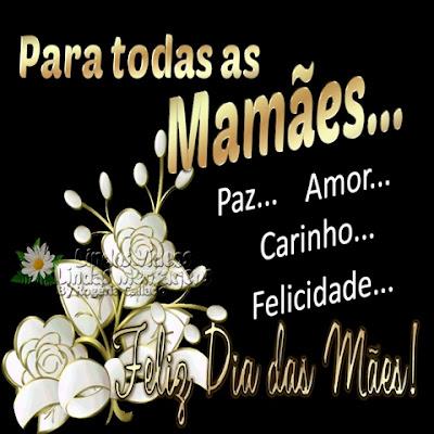 Dia das Mães! Para todas as Mamães... Paz... Amor... Carinho... Felicidade... Feliz Dia das Mães!