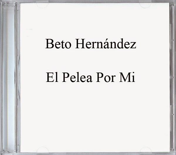 Beto Hernández-El Pelea Por Mi-