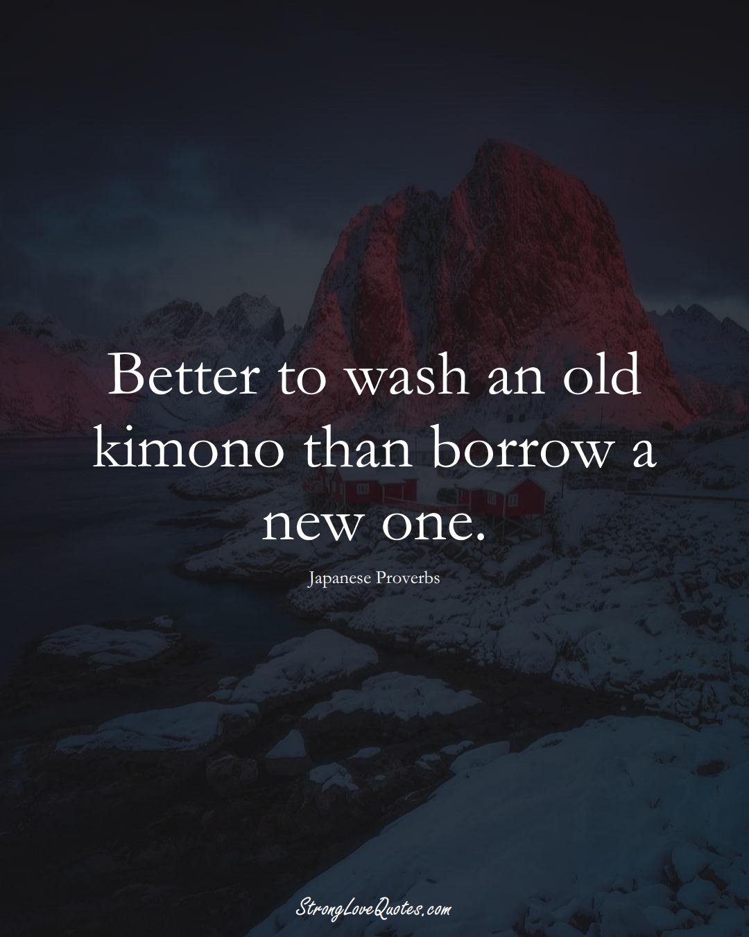 Better to wash an old kimono than borrow a new one. (Japanese Sayings);  #AsianSayings