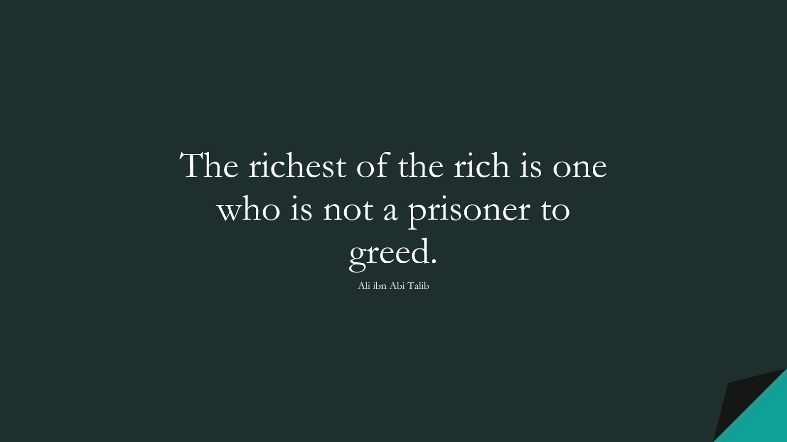 The richest of the rich is one who is not a prisoner to greed. (Ali ibn Abi Talib);  #AliQuotes