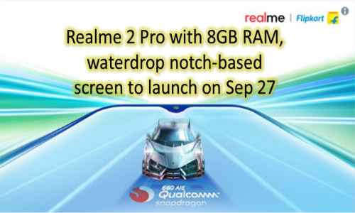 Realme 2 Pro with 8GB RAM, waterdrop notch-based screen to launch on Sep 27
