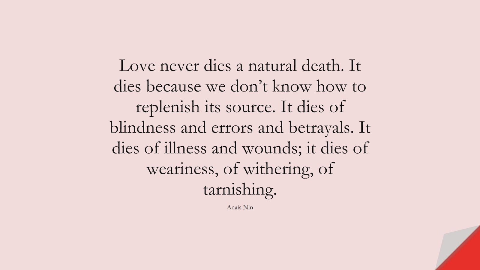 Love never dies a natural death. It dies because we don't know how to replenish its source. It dies of blindness and errors and betrayals. It dies of illness and wounds; it dies of weariness, of withering, of tarnishing. (Anais Nin);  #SadLoveQuotes