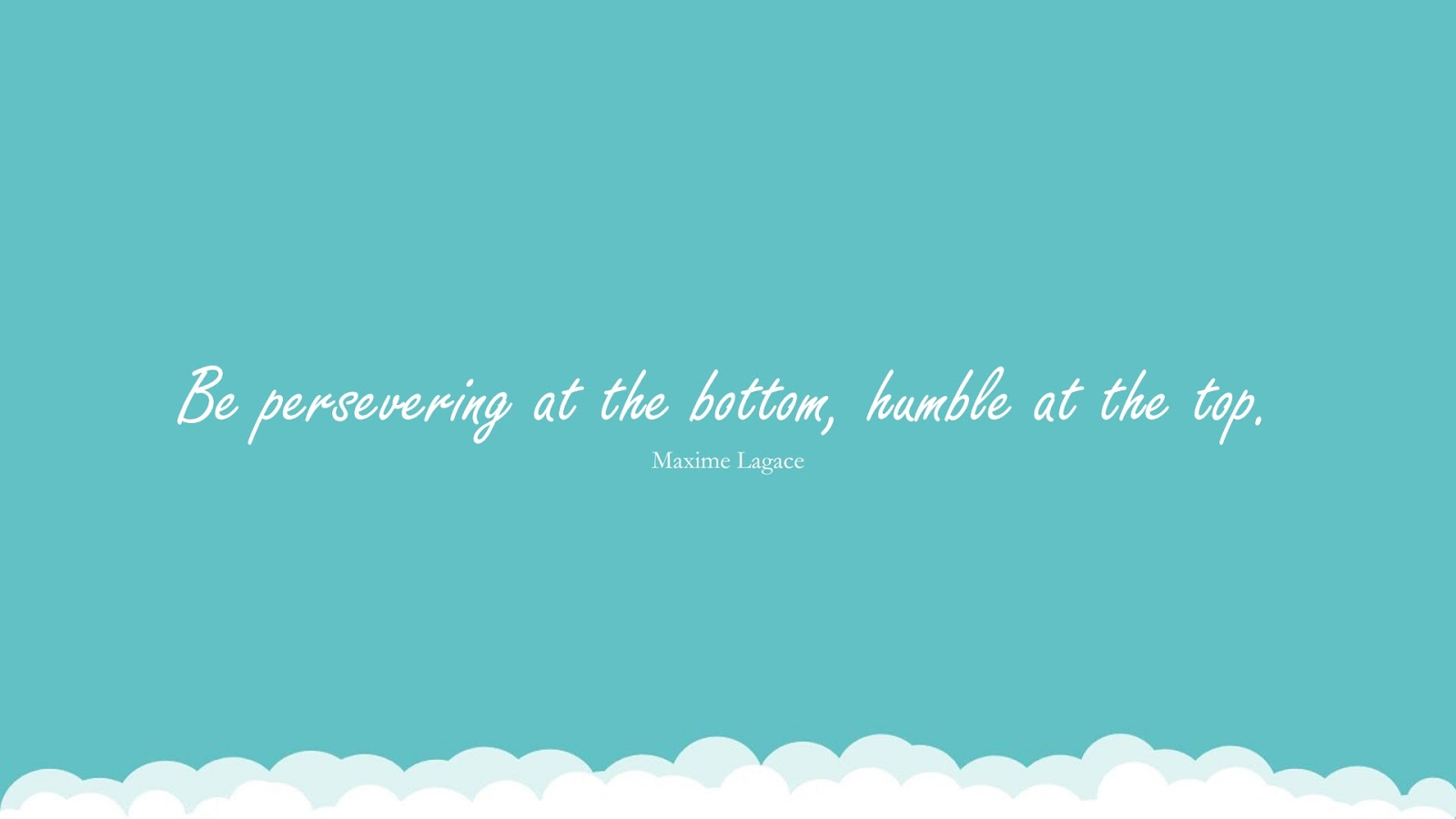 Be persevering at the bottom, humble at the top. (Maxime Lagace);  #PerseveranceQuotes