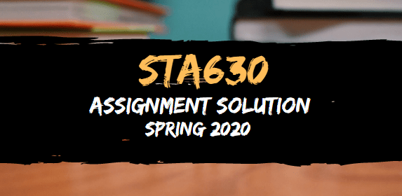 STA630 Assignment  Solution Spring2020