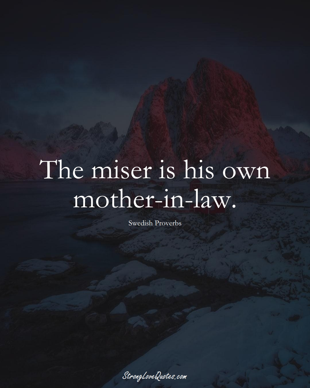 The miser is his own mother-in-law. (Swedish Sayings);  #EuropeanSayings