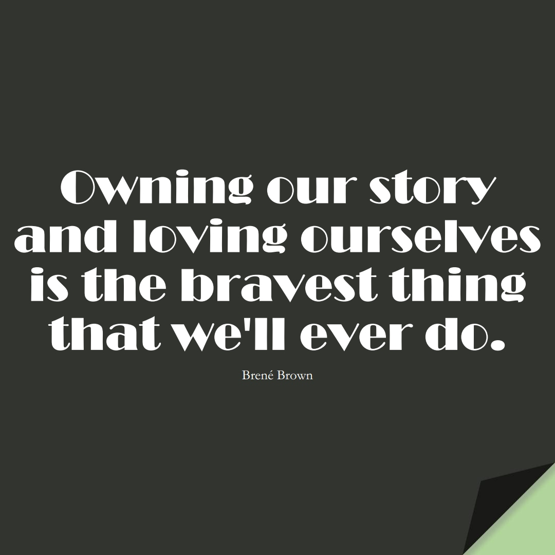 Owning our story and loving ourselves is the bravest thing that we'll ever do. (Brené Brown);  #InspirationalQuotes