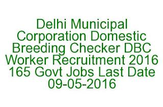 Delhi Municipal Corporation Domestic Breeding Checker DBC Worker Recruitment 2016 165 Govt Jobs Last Date 09-05-2016