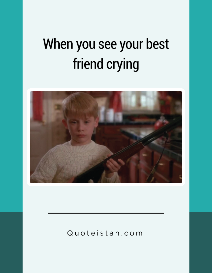 When you see your best friend crying